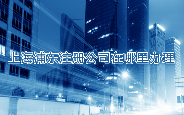 上海浦东注册公司在哪里办理